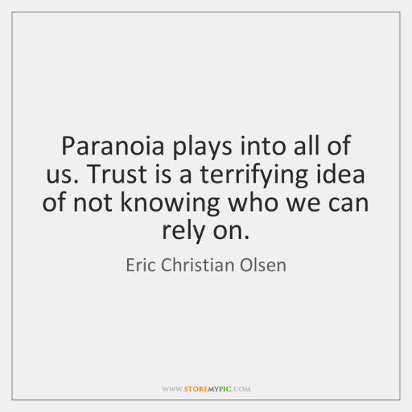 Paranoia plays into all of us. Trust is a terrifying idea of ...