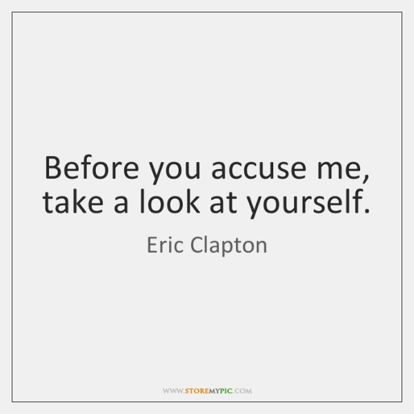 Before you accuse me, take a look at yourself.