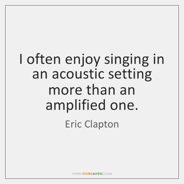 I often enjoy singing in an acoustic setting more than an amplified ...