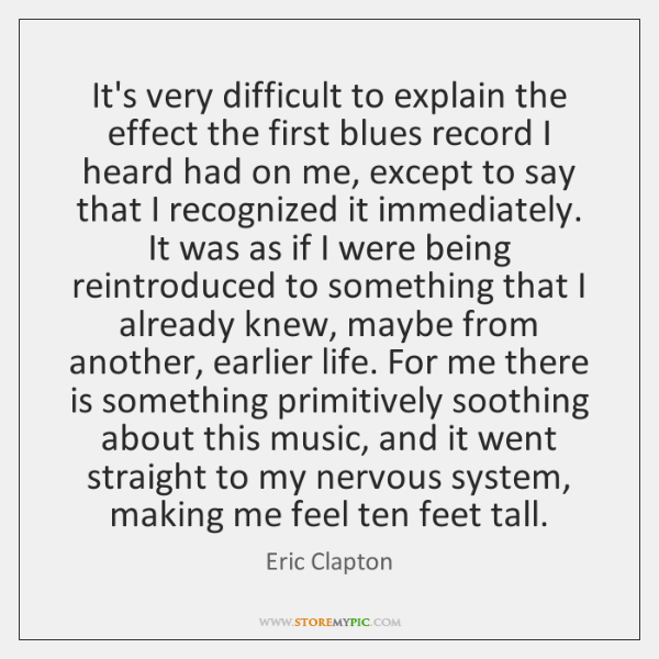 It's very difficult to explain the effect the first blues record I ...