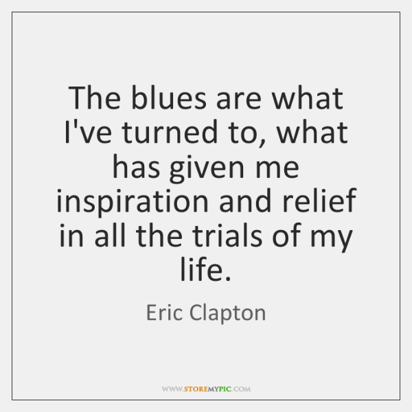 The blues are what I've turned to, what has given me inspiration ...