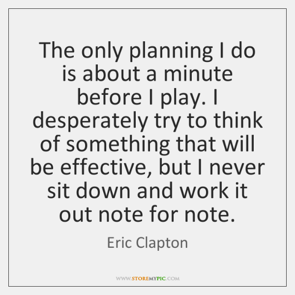 The only planning I do is about a minute before I play. ...