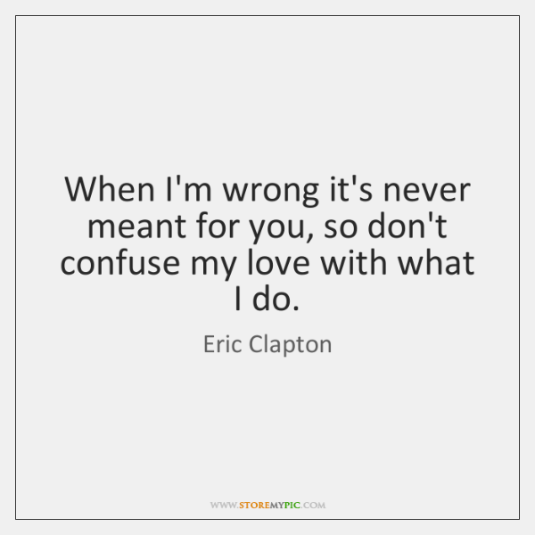 When I'm wrong it's never meant for you, so don't confuse my ...