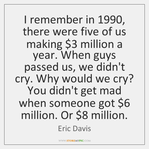 I remember in 1990, there were five of us making $3 million a year. ...