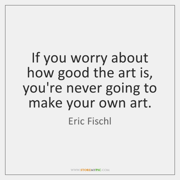 If you worry about how good the art is, you're never going ...