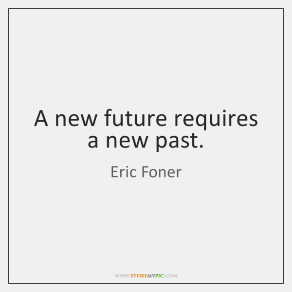 A new future requires a new past.