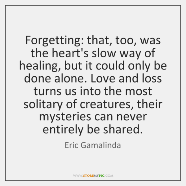 Forgetting: that, too, was the heart's slow way of healing, but it ...