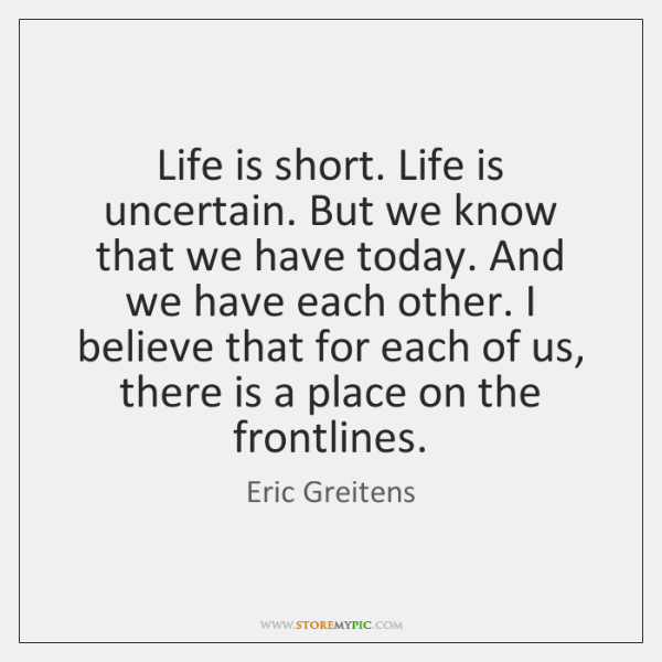Life is short. Life is uncertain. But we know that we have ...