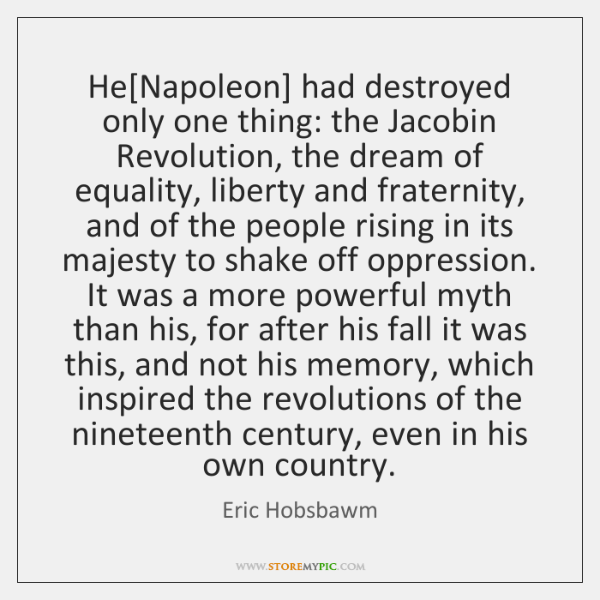 He[Napoleon] had destroyed only one thing: the Jacobin Revolution, the dream ...