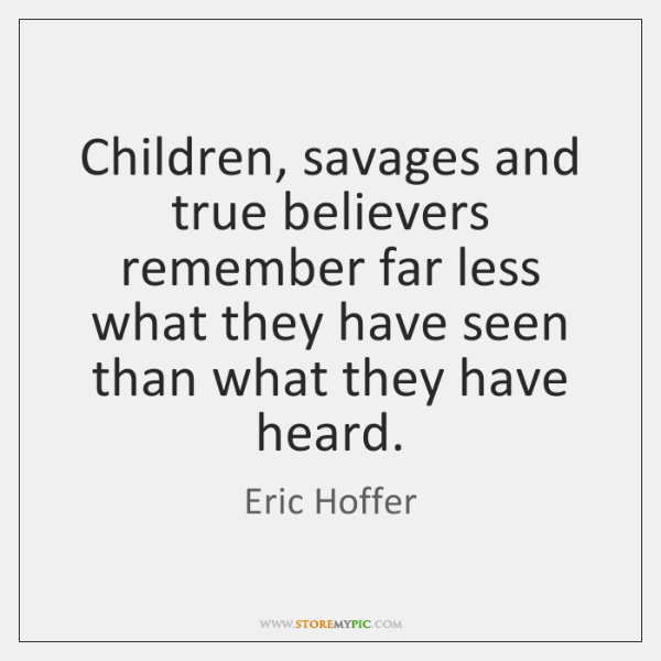 Children, savages and true believers remember far less what they have seen ...