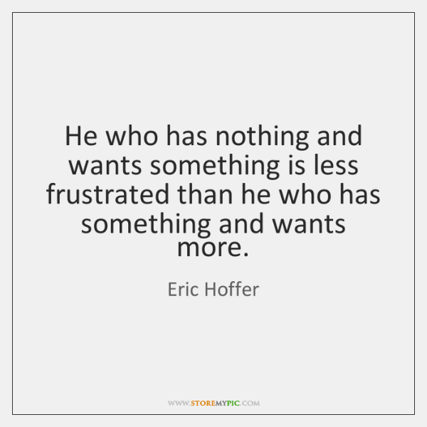 He who has nothing and wants something is less frustrated than he ...