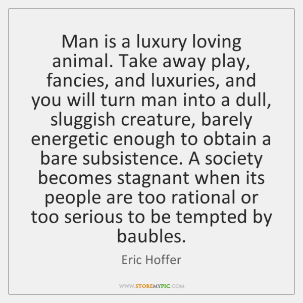 Man is a luxury loving animal. Take away play, fancies, and luxuries, ...