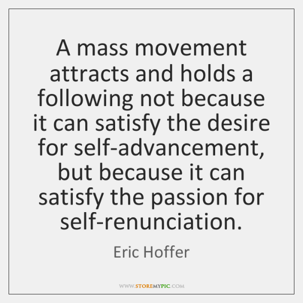 A mass movement attracts and holds a following not because it can ...