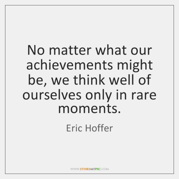 No matter what our achievements might be, we think well of ourselves ...
