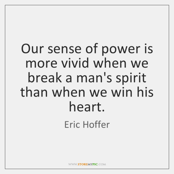 Our sense of power is more vivid when we break a man's ...