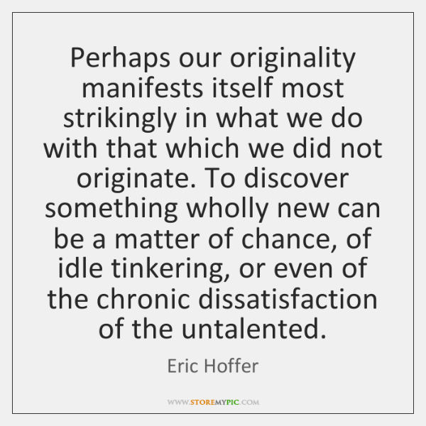 Perhaps our originality manifests itself most strikingly in what we do with ...