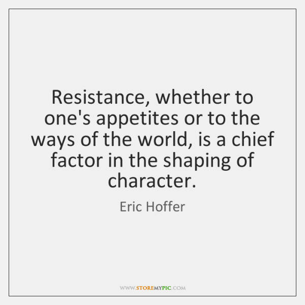Resistance, whether to one's appetites or to the ways of the world, ...