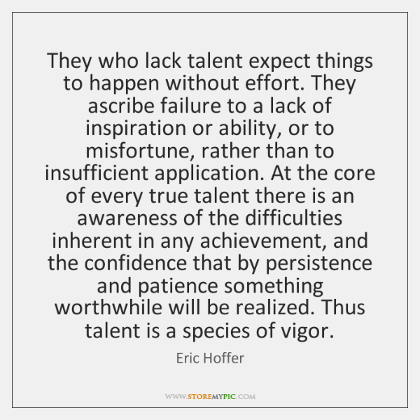 They who lack talent expect things to happen without effort. They ascribe ...