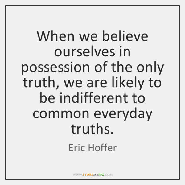 When we believe ourselves in possession of the only truth, we are ...