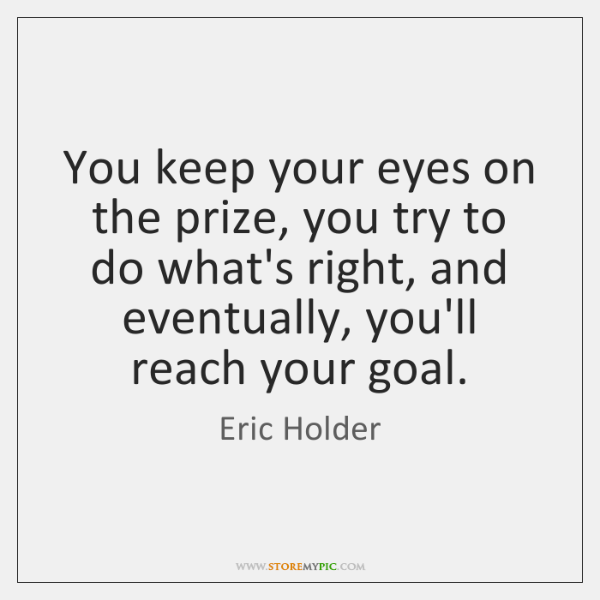 You keep your eyes on the prize, you try to do what's ...