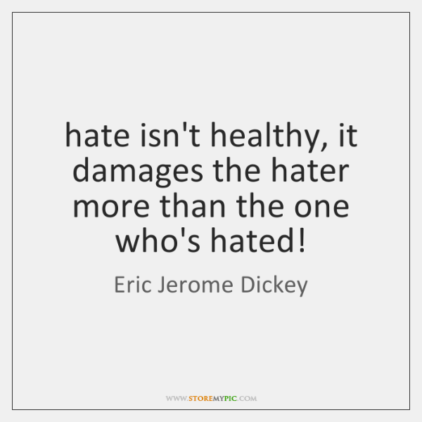 hate isn't healthy, it damages the hater more than the one who's ...