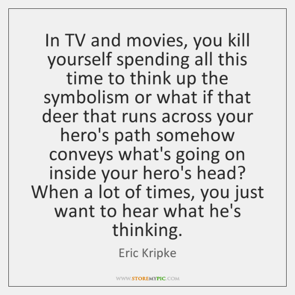 In TV and movies, you kill yourself spending all this time to ...