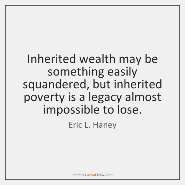 Inherited wealth may be something easily squandered, but inherited poverty is a ...