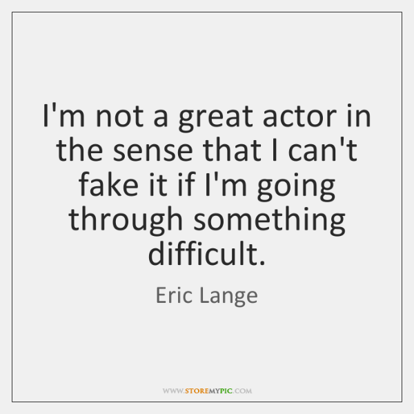 I'm not a great actor in the sense that I can't fake ...