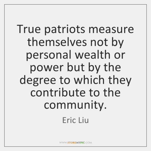True patriots measure themselves not by personal wealth or power but by ...