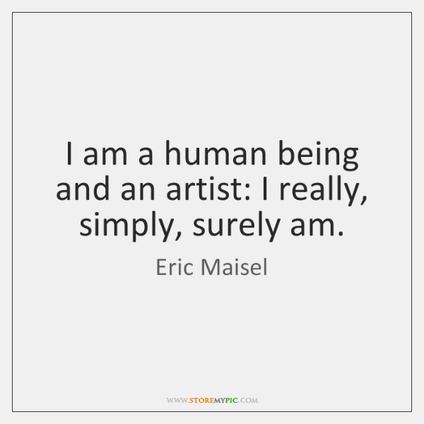 I am a human being and an artist: I really, simply, surely ...