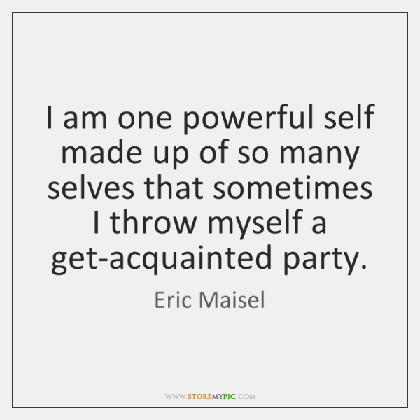 I am one powerful self made up of so many selves that ...