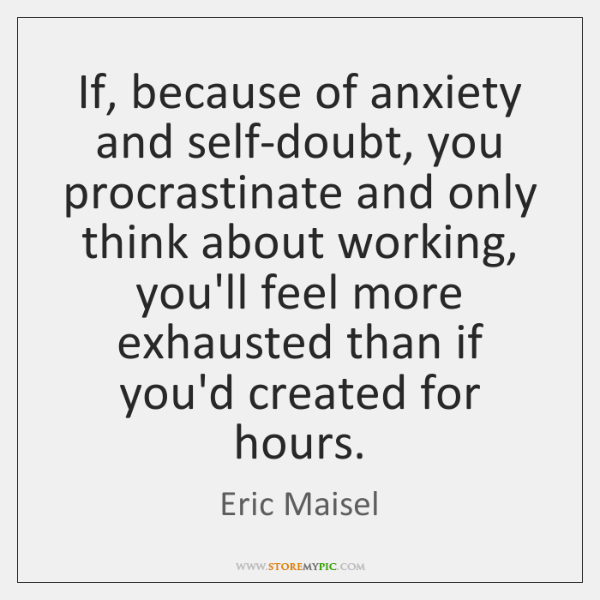 If, because of anxiety and self-doubt, you procrastinate and only think about ...