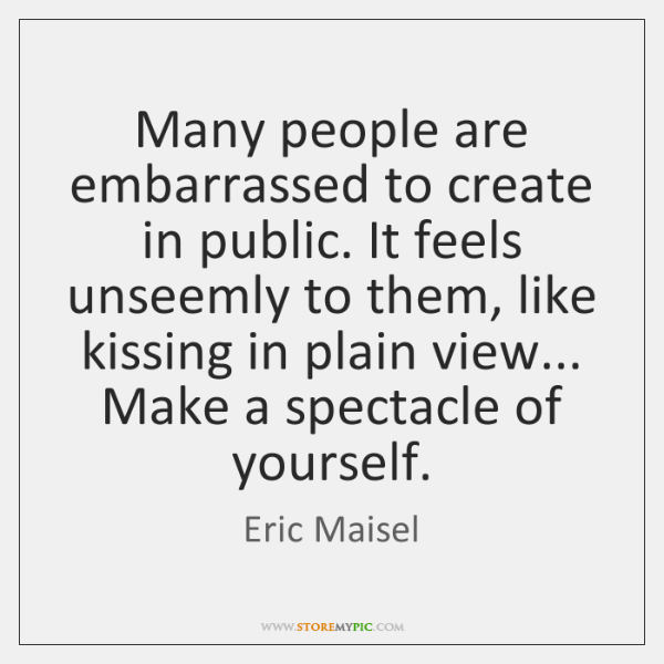 Many people are embarrassed to create in public. It feels unseemly to ...