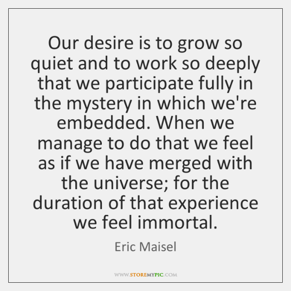 Our desire is to grow so quiet and to work so deeply ...