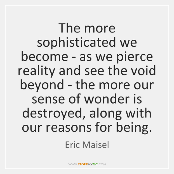 The more sophisticated we become - as we pierce reality and see ...