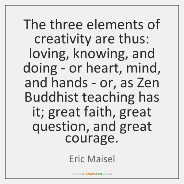 The three elements of creativity are thus: loving, knowing, and doing - ...
