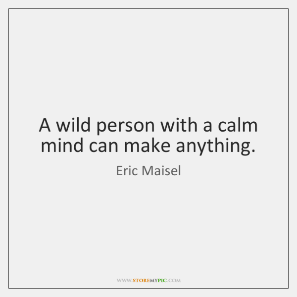 A wild person with a calm mind can make anything.