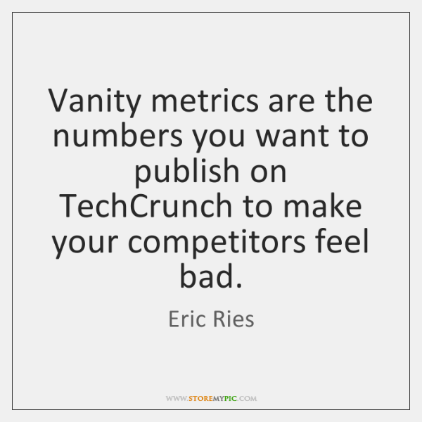 Vanity metrics are the numbers you want to publish on TechCrunch to ...