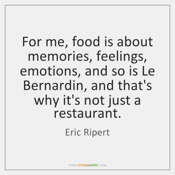 For me, food is about memories, feelings, emotions, and so is Le ...
