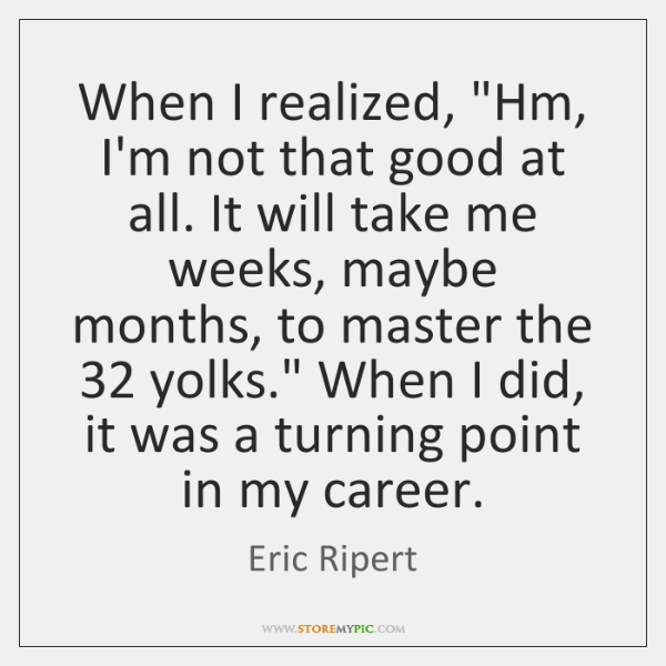 """When I realized, """"Hm, I'm not that good at all. It will ..."""