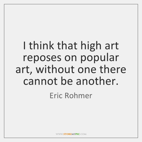 I think that high art reposes on popular art, without one there ...