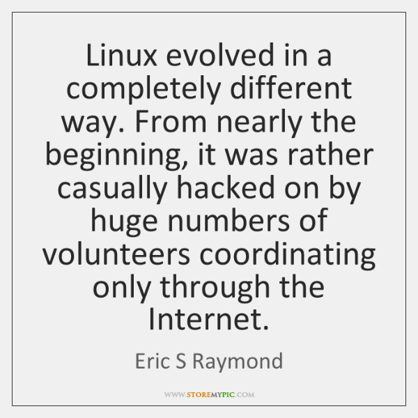 Linux evolved in a completely different way. From nearly the beginning, it ...
