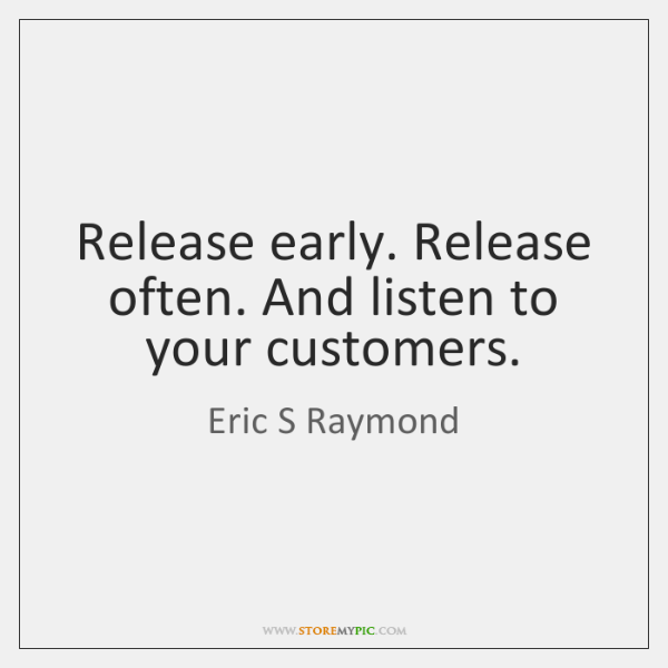 Release early. Release often. And listen to your customers.