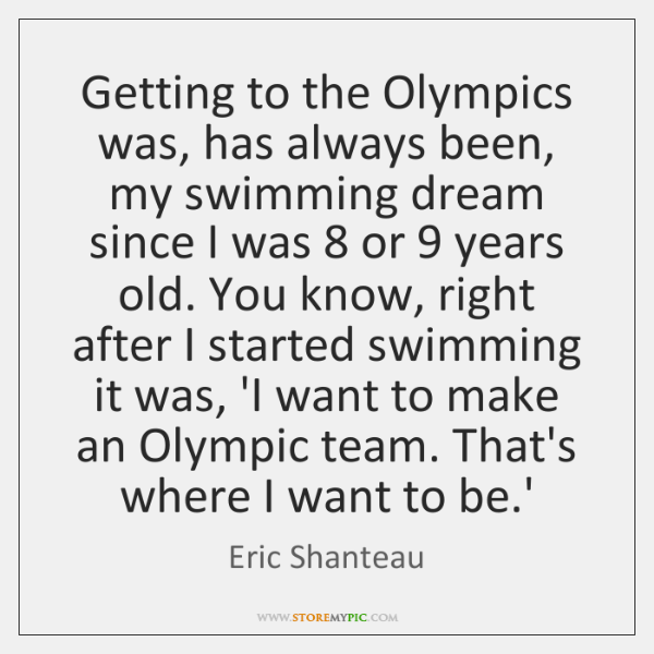 Getting to the Olympics was, has always been, my swimming dream since ...