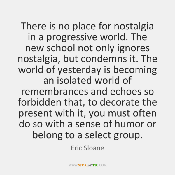 There is no place for nostalgia in a progressive world. The new ...