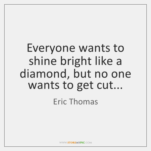 Everyone wants to shine bright like a diamond, but no one wants ...