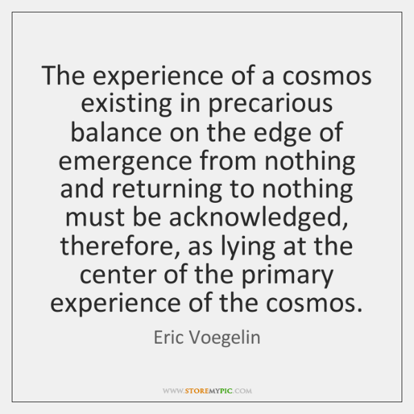 The experience of a cosmos existing in precarious balance on the edge ...