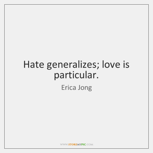 Hate generalizes; love is particular.