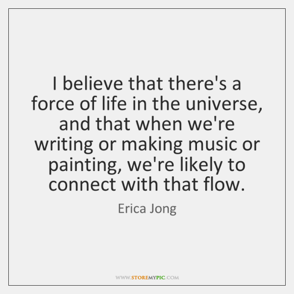 I believe that there's a force of life in the universe, and ...