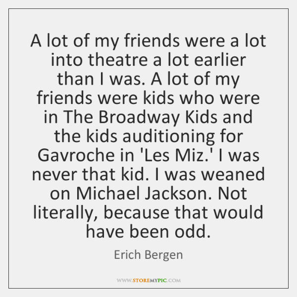A lot of my friends were a lot into theatre a lot ...